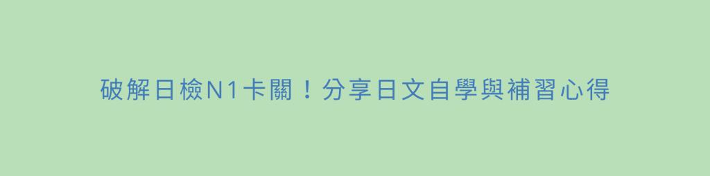 破解日檢N1卡關!分享日文自學與補習心得