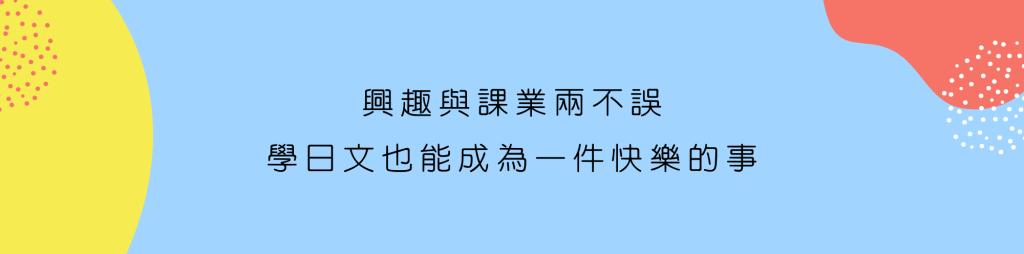 興趣與課業兩不誤 學日文也能成為一件快樂的事